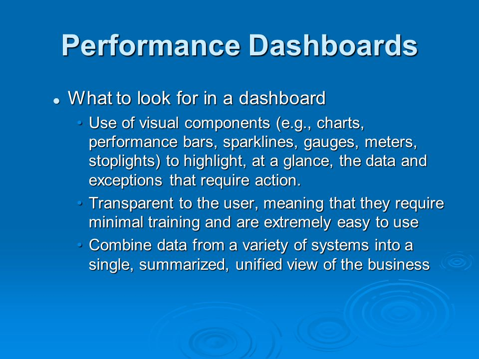 Performance Dashboards What to look for in a dashboard What to look for in a dashboard Use of visual components (e.g., charts, performance bars, sparklines, gauges, meters, stoplights) to highlight, at a glance, the data and exceptions that require action.Use of visual components (e.g., charts, performance bars, sparklines, gauges, meters, stoplights) to highlight, at a glance, the data and exceptions that require action.