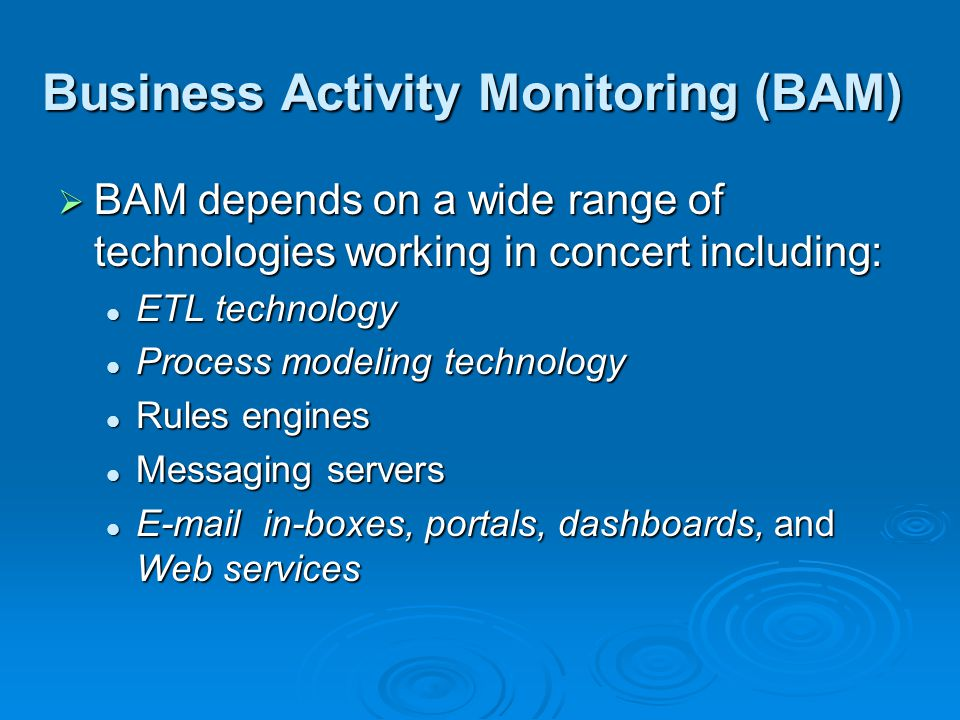 Business Activity Monitoring (BAM)  BAM depends on a wide range of technologies working in concert including: ETL technology ETL technology Process modeling technology Process modeling technology Rules engines Rules engines Messaging servers Messaging servers E-mail in-boxes, portals, dashboards, and Web services E-mail in-boxes, portals, dashboards, and Web services
