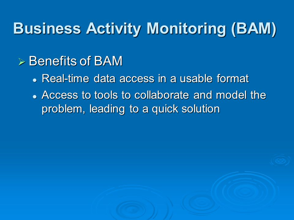 Business Activity Monitoring (BAM)  Benefits of BAM Real-time data access in a usable format Real-time data access in a usable format Access to tools to collaborate and model the problem, leading to a quick solution Access to tools to collaborate and model the problem, leading to a quick solution