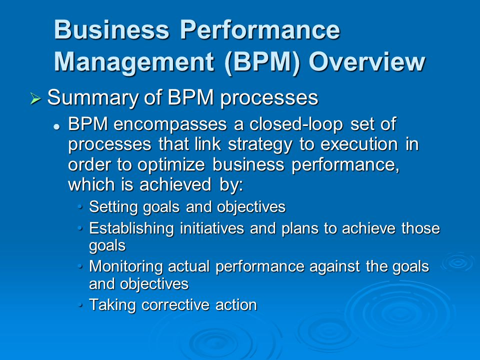 Business Performance Management (BPM) Overview  Summary of BPM processes BPM encompasses a closed-loop set of processes that link strategy to execution in order to optimize business performance, which is achieved by: BPM encompasses a closed-loop set of processes that link strategy to execution in order to optimize business performance, which is achieved by: Setting goals and objectivesSetting goals and objectives Establishing initiatives and plans to achieve those goalsEstablishing initiatives and plans to achieve those goals Monitoring actual performance against the goals and objectivesMonitoring actual performance against the goals and objectives Taking corrective actionTaking corrective action