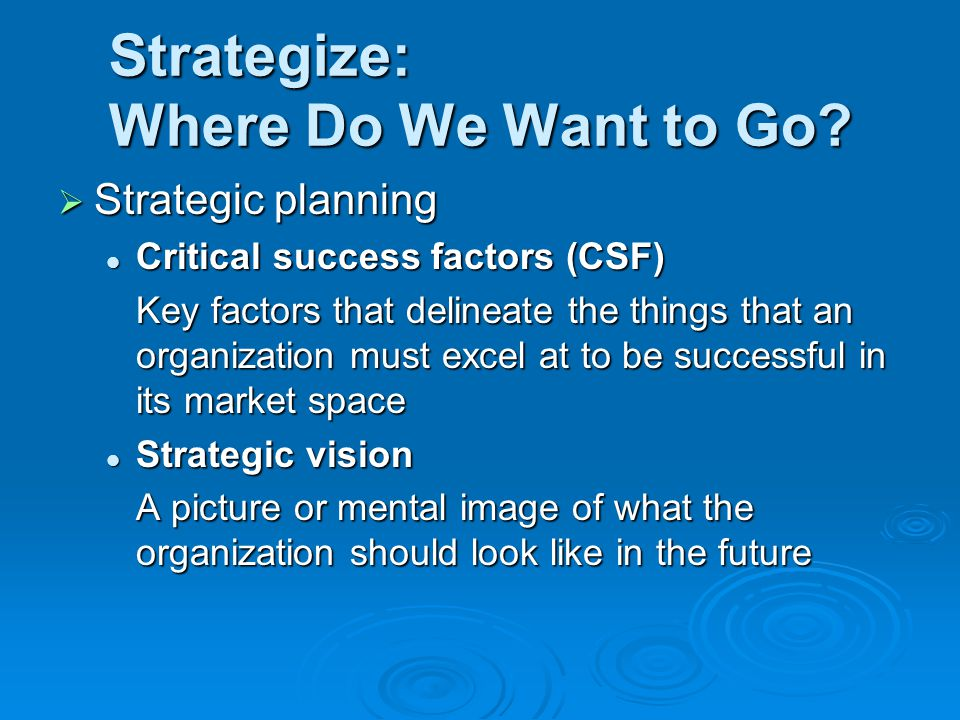Strategize: Where Do We Want to Go?  Strategic planning Critical success factors (CSF) Critical success factors (CSF) Key factors that delineate the