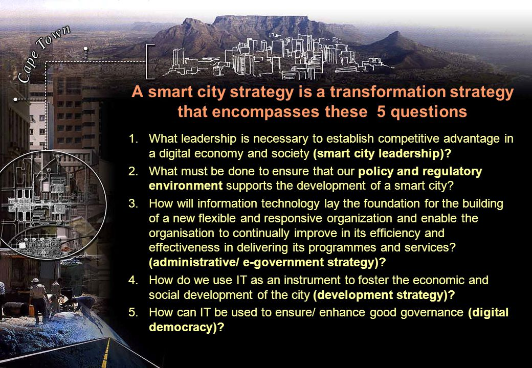 A smart city strategy is a transformation strategy that encompasses these 5 questions 1.What leadership is necessary to establish competitive advantage in a digital economy and society (smart city leadership).