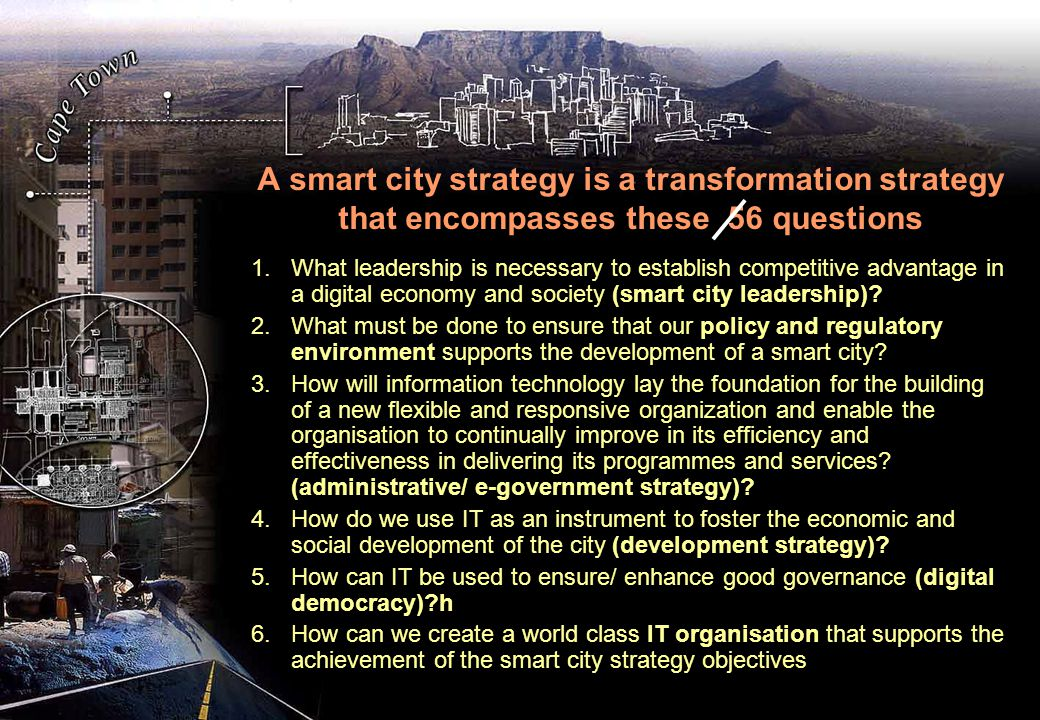 A smart city strategy is a transformation strategy that encompasses these 56 questions 1.What leadership is necessary to establish competitive advantage in a digital economy and society (smart city leadership).