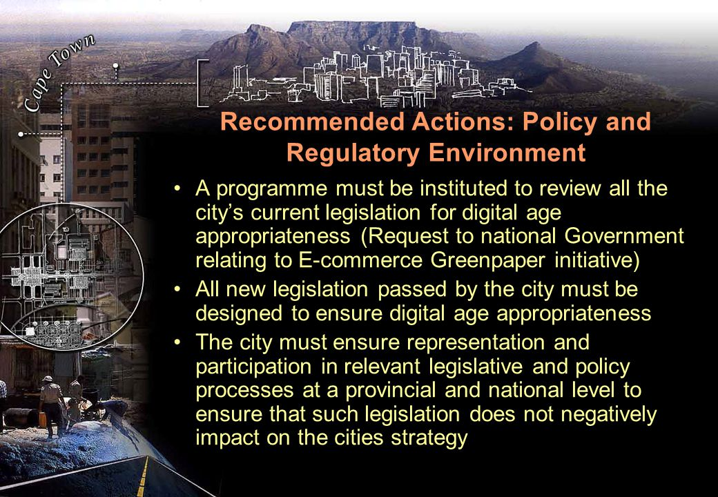 Recommended Actions: Policy and Regulatory Environment A programme must be instituted to review all the city's current legislation for digital age appropriateness (Request to national Government relating to E-commerce Greenpaper initiative) All new legislation passed by the city must be designed to ensure digital age appropriateness The city must ensure representation and participation in relevant legislative and policy processes at a provincial and national level to ensure that such legislation does not negatively impact on the cities strategy