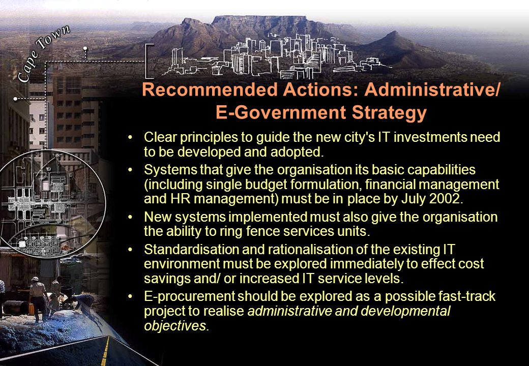 Recommended Actions: Administrative/ E-Government Strategy Clear principles to guide the new city s IT investments need to be developed and adopted.