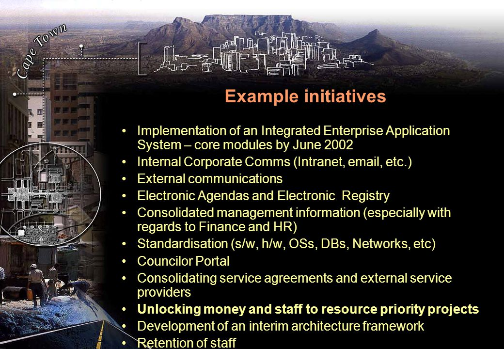 Example initiatives Implementation of an Integrated Enterprise Application System – core modules by June 2002 Internal Corporate Comms (Intranet, email, etc.) External communications Electronic Agendas and Electronic Registry Consolidated management information (especially with regards to Finance and HR) Standardisation (s/w, h/w, OSs, DBs, Networks, etc) Councilor Portal Consolidating service agreements and external service providers Unlocking money and staff to resource priority projects Development of an interim architecture framework Retention of staff
