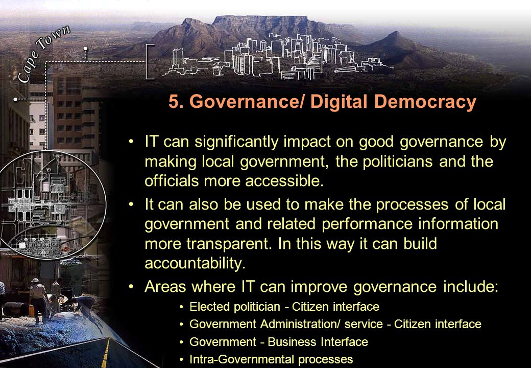5. Governance/ Digital Democracy IT can significantly impact on good governance by making local government, the politicians and the officials more acc