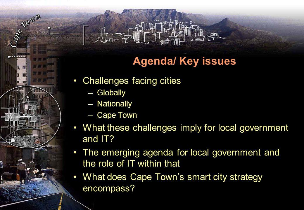 Agenda/ Key issues Challenges facing cities –Globally –Nationally –Cape Town What these challenges imply for local government and IT.