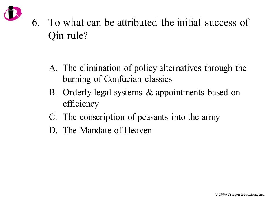 © 2006 Pearson Education, Inc. 6.To what can be attributed the initial success of Qin rule.