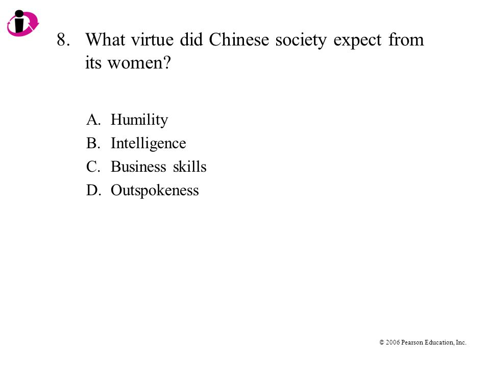 © 2006 Pearson Education, Inc. 8.What virtue did Chinese society expect from its women.