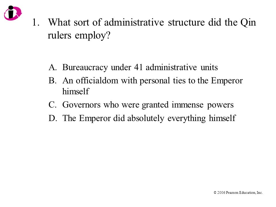 © 2006 Pearson Education, Inc. 1.What sort of administrative structure did the Qin rulers employ.