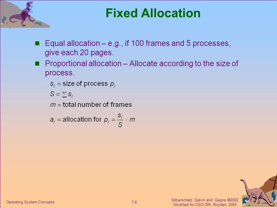Silberschatz, Galvin and Gagne  2002 Modified for CSCI 399, Royden, 2005 7.9 Operating System Concepts Priority Allocation Use a proportional allocation scheme using priorities rather than size.