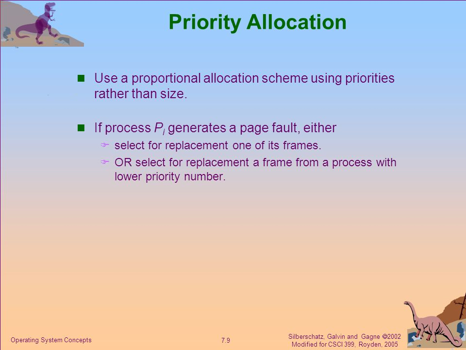 Silberschatz, Galvin and Gagne  2002 Modified for CSCI 399, Royden, 2005 7.9 Operating System Concepts Priority Allocation Use a proportional allocation scheme using priorities rather than size.