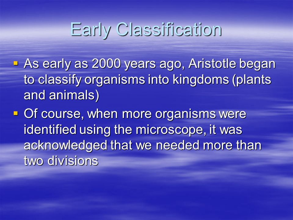 Early Classification  As early as 2000 years ago, Aristotle began to classify organisms into kingdoms (plants and animals)  Of course, when more org