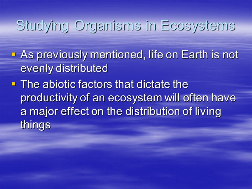 Studying Organisms in Ecosystems  As previously mentioned, life on Earth is not evenly distributed  The abiotic factors that dictate the productivit