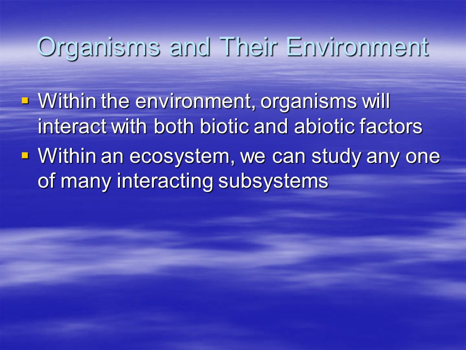 Organisms and Their Environment  Within the environment, organisms will interact with both biotic and abiotic factors  Within an ecosystem, we can s