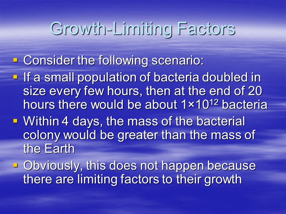 Growth-Limiting Factors  Consider the following scenario:  If a small population of bacteria doubled in size every few hours, then at the end of 20