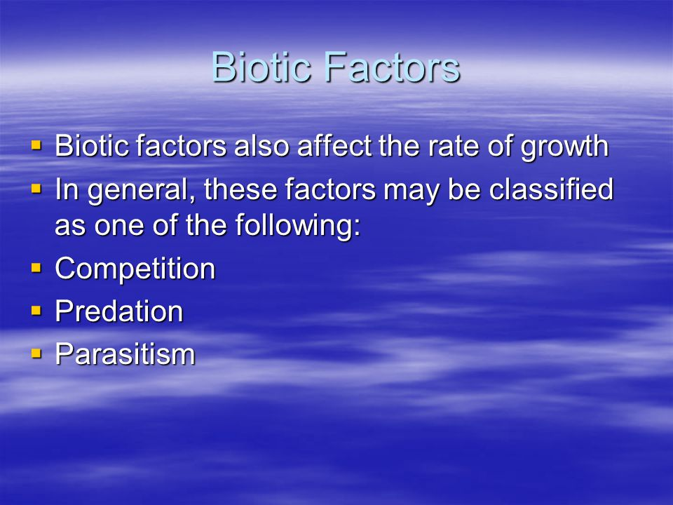 Biotic Factors  Biotic factors also affect the rate of growth  In general, these factors may be classified as one of the following:  Competition 