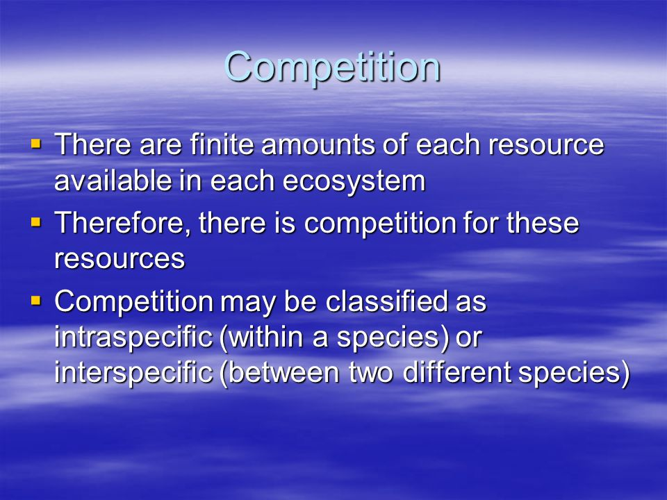 Competition  There are finite amounts of each resource available in each ecosystem  Therefore, there is competition for these resources  Competitio