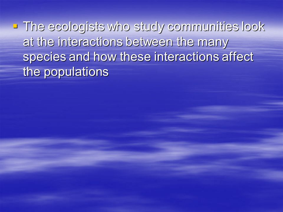  The ecologists who study communities look at the interactions between the many species and how these interactions affect the populations
