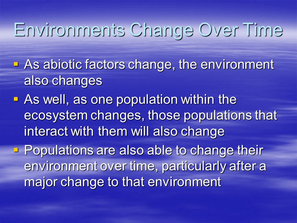 Environments Change Over Time  As abiotic factors change, the environment also changes  As well, as one population within the ecosystem changes, tho