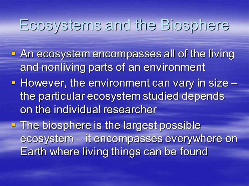 Ecosystems and the Biosphere  An ecosystem encompasses all of the living and nonliving parts of an environment  However, the environment can vary in