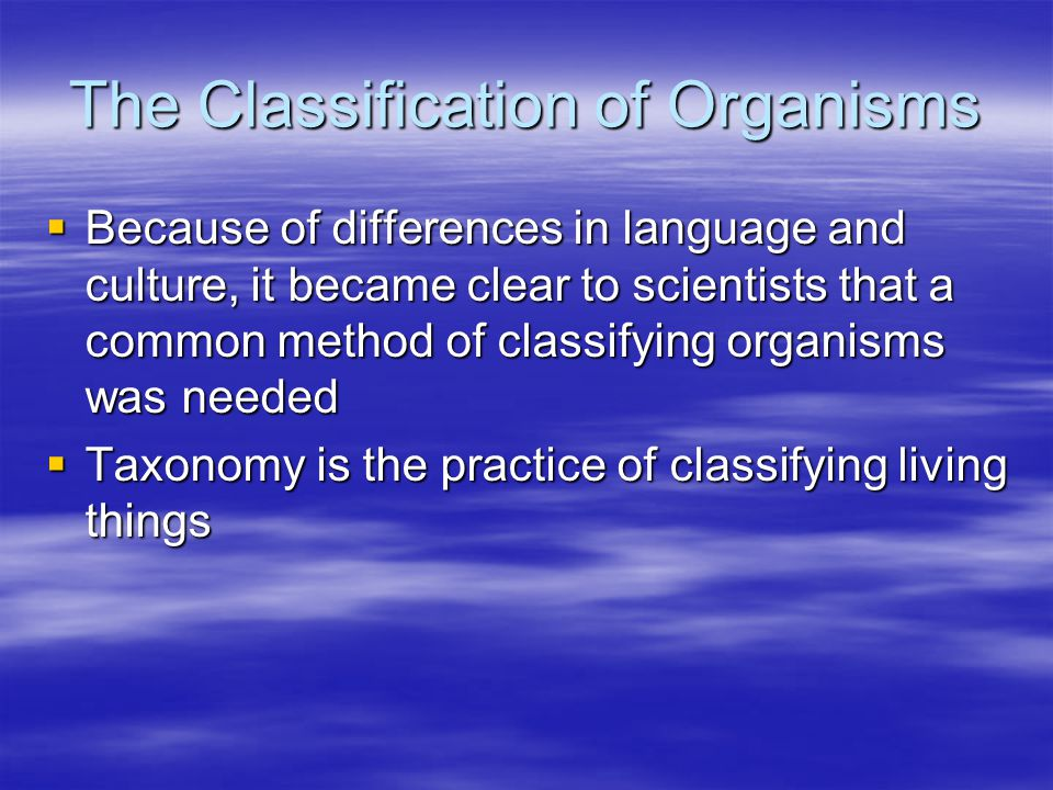 The Classification of Organisms  Because of differences in language and culture, it became clear to scientists that a common method of classifying or