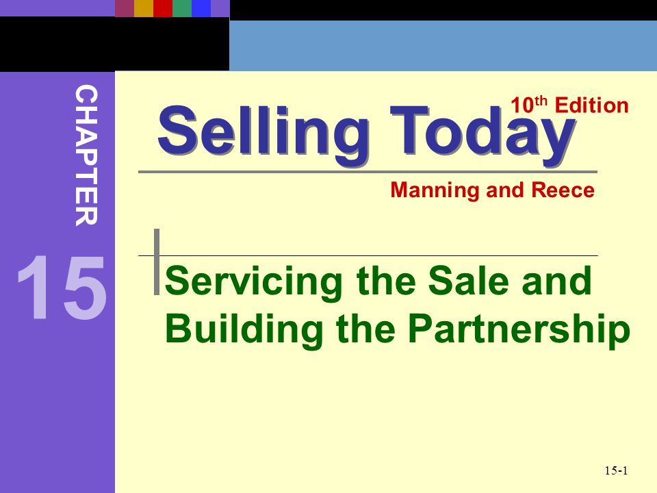 15-1 Servicing the Sale and Building the Partnership Selling Today 10 th Edition CHAPTER Manning and Reece 15