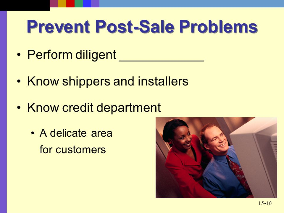 15-10 Prevent Post-Sale Problems Perform diligent ____________ Know shippers and installers Know credit department A delicate area for customers