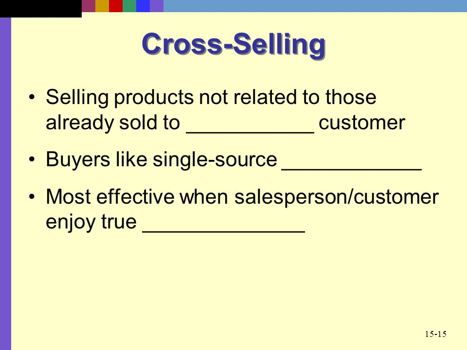 15-15 Cross-Selling Selling products not related to those already sold to ___________ customer Buyers like single-source ____________ Most effective w