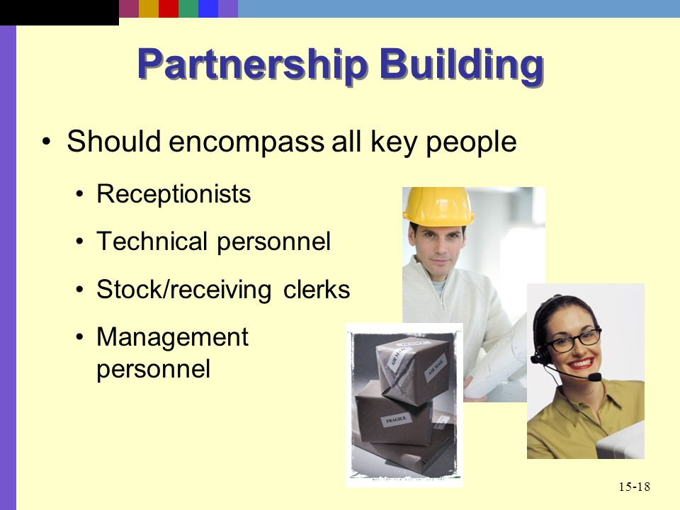 15-18 Partnership Building Should encompass all key people Receptionists Technical personnel Stock/receiving clerks Management personnel