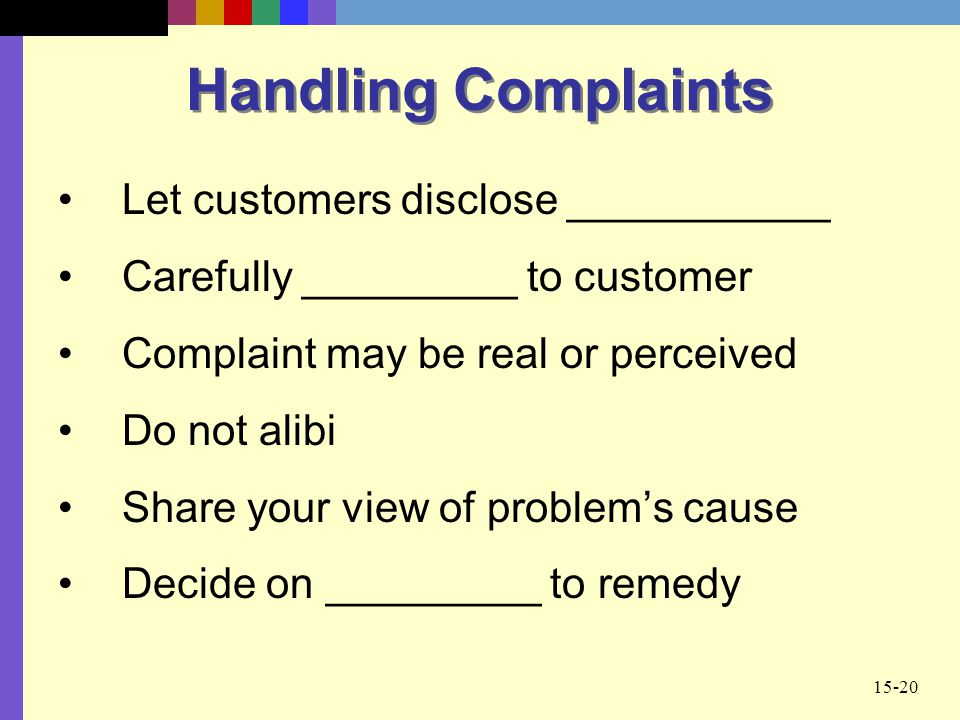 15-20 Handling Complaints Let customers disclose ___________ Carefully _________ to customer Complaint may be real or perceived Do not alibi Share you