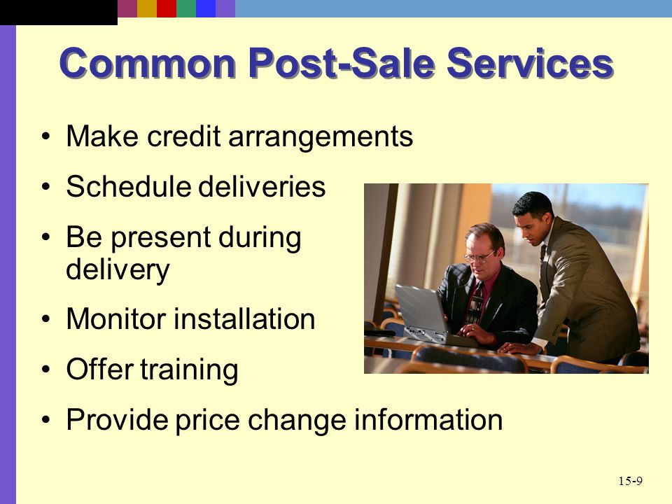 15-9 Common Post-Sale Services Make credit arrangements Schedule deliveries Be present during delivery Monitor installation Offer training Provide pri