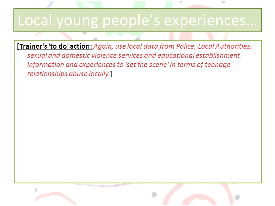 Local young people's experiences… [Trainer s to do action: Again, use local data from Police, Local Authorities, sexual and domestic violence services and educational establishment information and experiences to set the scene in terms of teenage relationships abuse locally ]