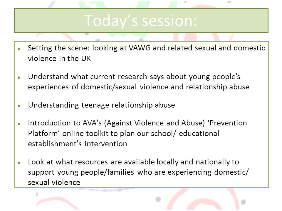 Today's session: Setting the scene: looking at VAWG and related sexual and domestic violence in the UK Understand what current research says about young people's experiences of domestic/sexual violence and relationship abuse Understanding teenage relationship abuse Introduction to AVA s (Against Violence and Abuse) 'Prevention Platform' online toolkit to plan our school/ educational establishment s intervention Look at what resources are available locally and nationally to support young people/families who are experiencing domestic/ sexual violence