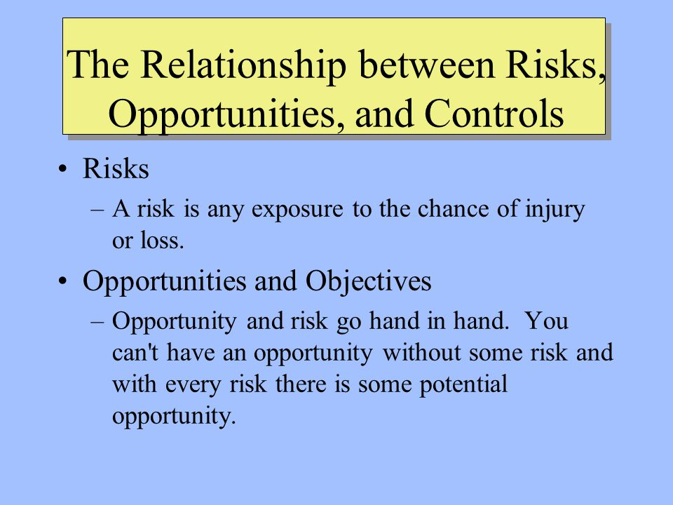 The Relationship between Risks, Opportunities, and Controls Risks –A risk is any exposure to the chance of injury or loss.