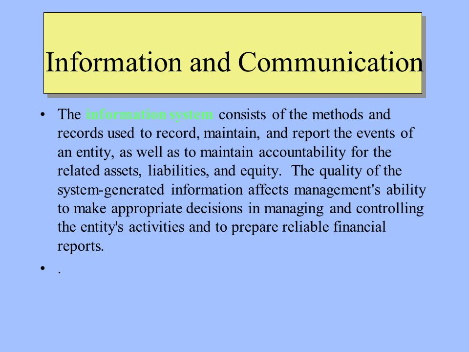Information and Communication The information system consists of the methods and records used to record, maintain, and report the events of an entity, as well as to maintain accountability for the related assets, liabilities, and equity.