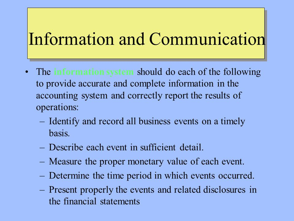 Information and Communication The information system should do each of the following to provide accurate and complete information in the accounting system and correctly report the results of operations: –Identify and record all business events on a timely basis.