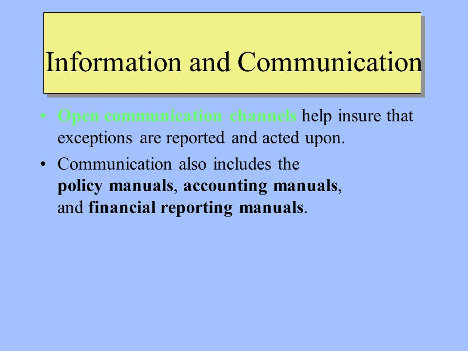 Information and Communication Open communication channels help insure that exceptions are reported and acted upon.
