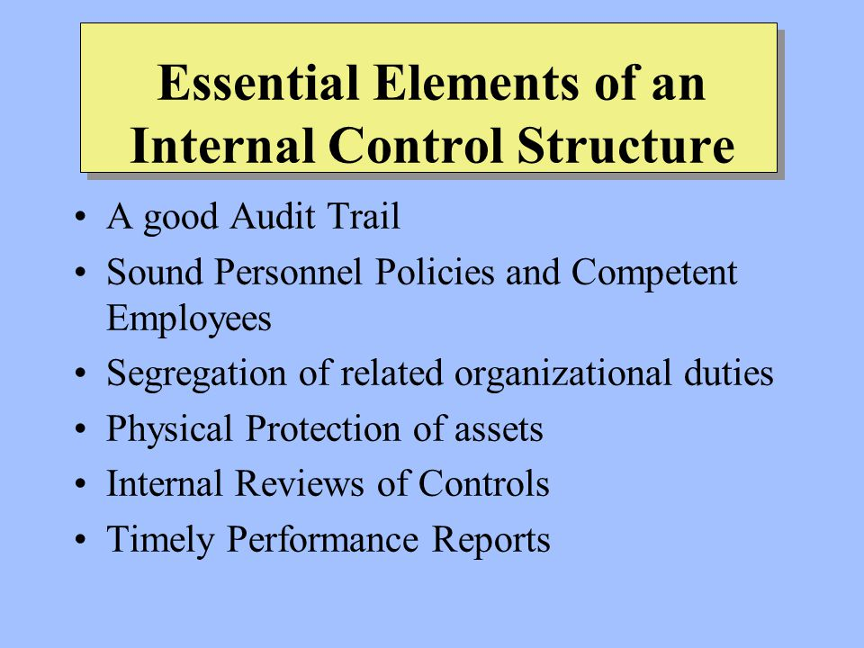 Essential Elements of an Internal Control Structure A good Audit Trail Sound Personnel Policies and Competent Employees Segregation of related organizational duties Physical Protection of assets Internal Reviews of Controls Timely Performance Reports