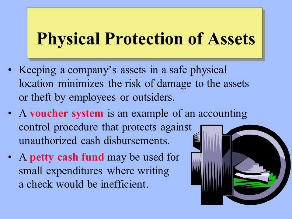 Physical Protection of Assets Keeping a company's assets in a safe physical location minimizes the risk of damage to the assets or theft by employees or outsiders.