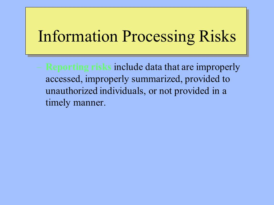 Information Processing Risks –Reporting risks include data that are improperly accessed, improperly summarized, provided to unauthorized individuals, or not provided in a timely manner.