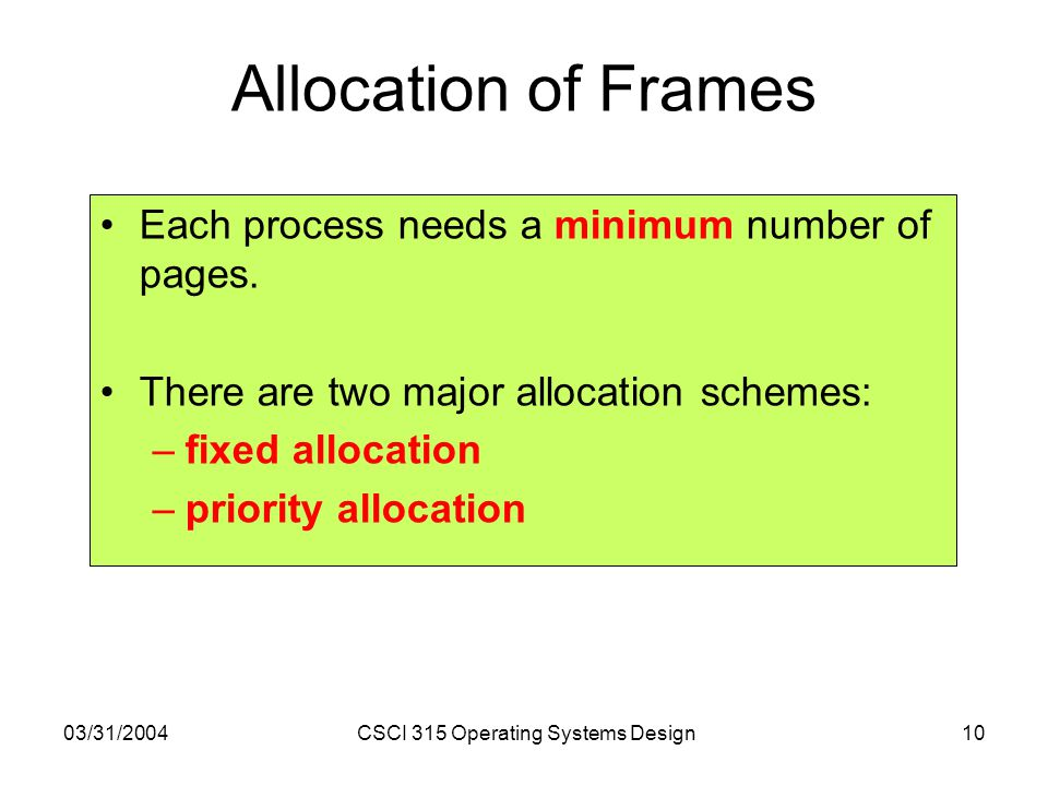 03/31/2004CSCI 315 Operating Systems Design10 Allocation of Frames Each process needs a minimum number of pages.