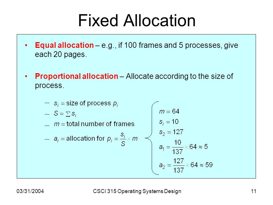 03/31/2004CSCI 315 Operating Systems Design11 Fixed Allocation Equal allocation – e.g., if 100 frames and 5 processes, give each 20 pages. Proportiona