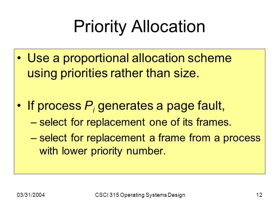 03/31/2004CSCI 315 Operating Systems Design12 Priority Allocation Use a proportional allocation scheme using priorities rather than size.