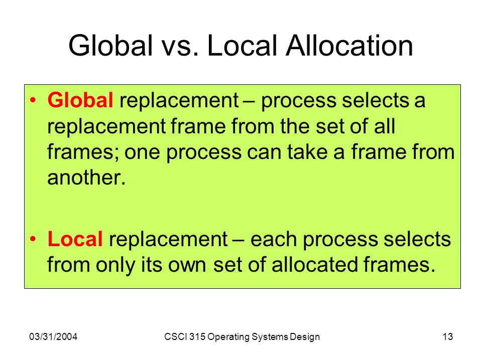 03/31/2004CSCI 315 Operating Systems Design13 Global vs. Local Allocation Global replacement – process selects a replacement frame from the set of all