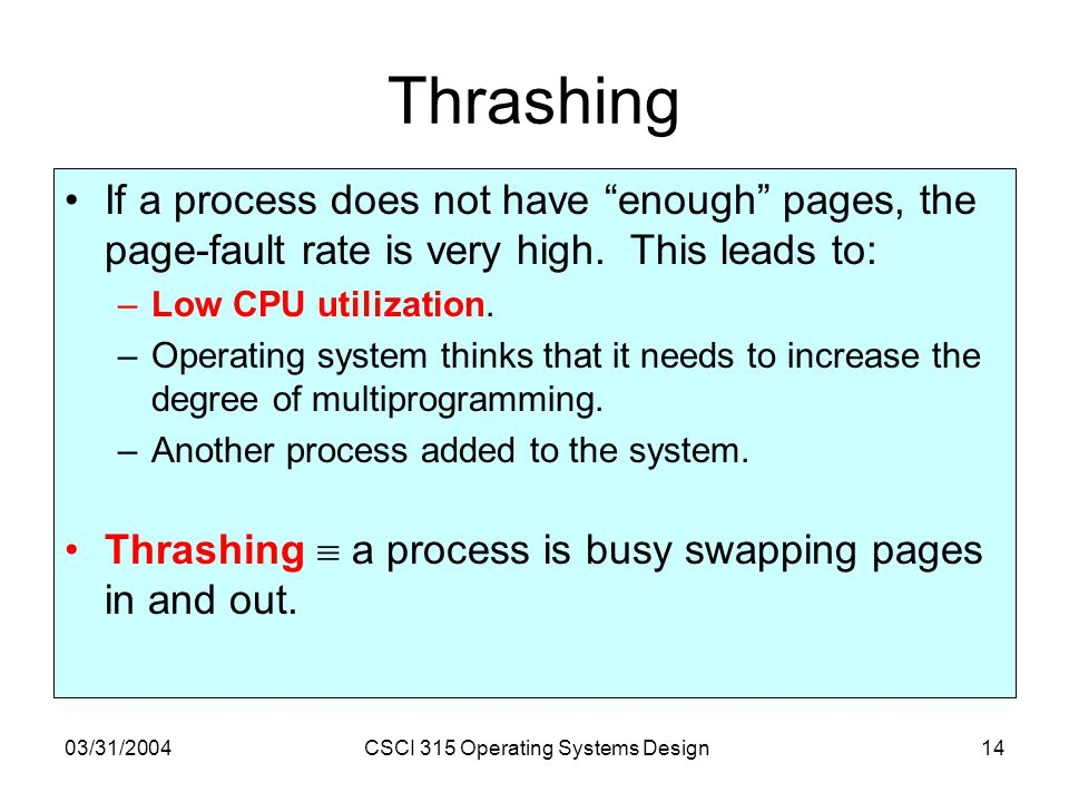 """03/31/2004CSCI 315 Operating Systems Design14 Thrashing If a process does not have """"enough"""" pages, the page-fault rate is very high. This leads to: –L"""