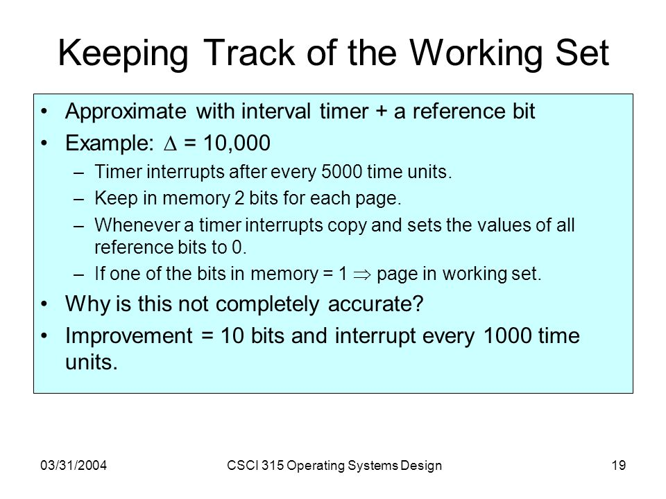 03/31/2004CSCI 315 Operating Systems Design19 Keeping Track of the Working Set Approximate with interval timer + a reference bit Example:  = 10,000 –Timer interrupts after every 5000 time units.