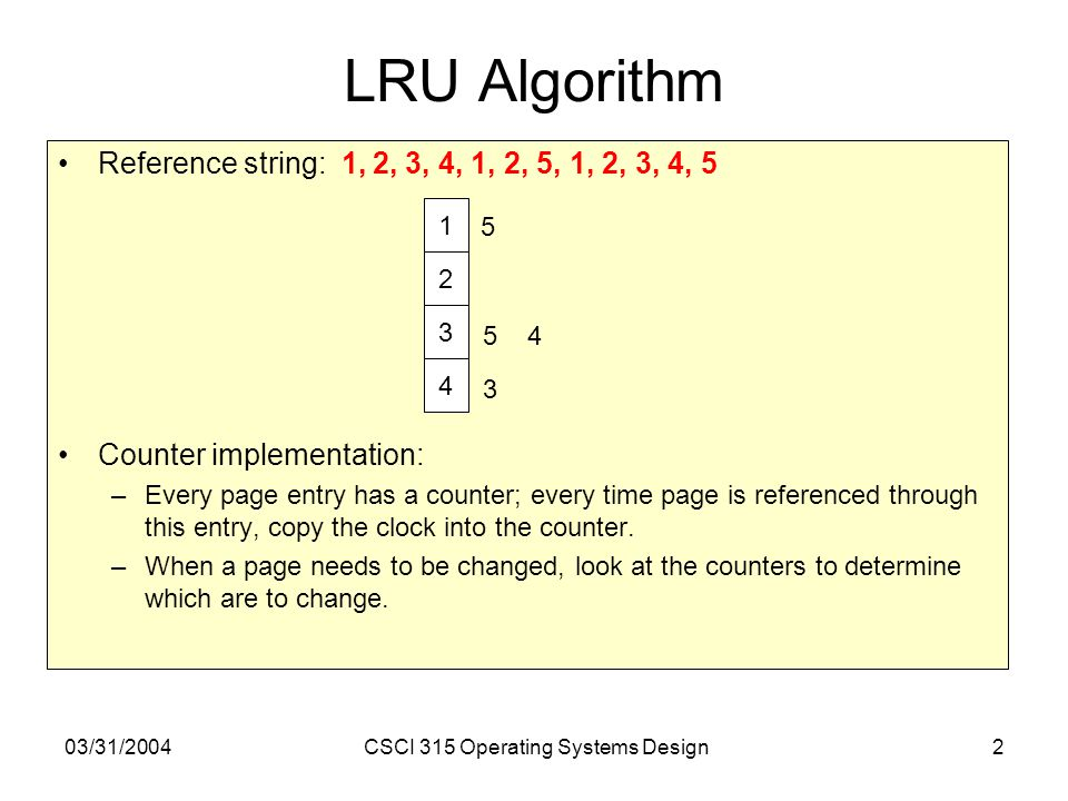 03/31/2004CSCI 315 Operating Systems Design2 LRU Algorithm Reference string: 1, 2, 3, 4, 1, 2, 5, 1, 2, 3, 4, 5 Counter implementation: –Every page en