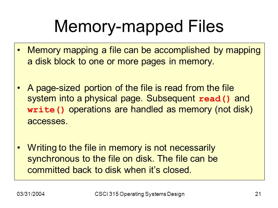 03/31/2004CSCI 315 Operating Systems Design21 Memory-mapped Files Memory mapping a file can be accomplished by mapping a disk block to one or more pages in memory.